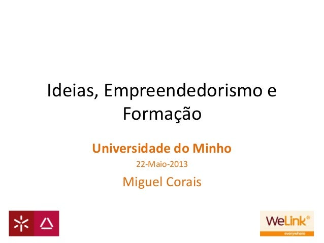 Ideias, Empreendedorismo eFormaçãoUniversidade do Minho22-Maio-2013Miguel Corais