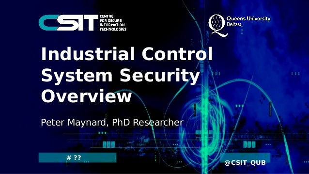 # ?? @CSIT_QUB Industrial Control System Security Overview Peter Maynard, PhD Researcher