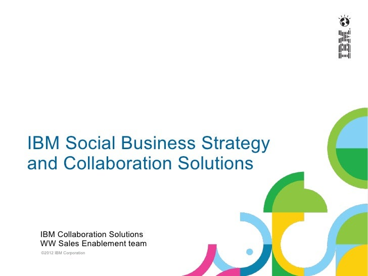 IBM Social Business Strategyand Collaboration Solutions IBM Collaboration Solutions WW Sales Enablement team ©2012 IBM Cor...