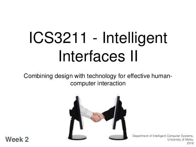 ICS3211 - Intelligent Interfaces II Combining design with technology for effective human- computer interaction Week 2 Depa...