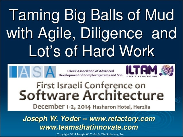 Taming Big Balls of Mud with Agile, Diligence and Lot's of Hard Work  Copyright 2014 Joseph W. Yoder & The Refactory, Inc....