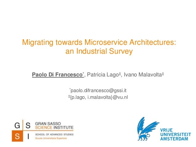 Migrating towards Microservice Architectures: an Industrial Survey *paolo.difrancesco@gssi.it ‡{p.lago, i.malavolta}@vu.nl...