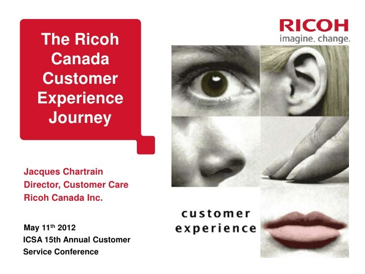 The Ricoh    Canada   Customer   Experience    JourneyJacques ChartrainDirector, Customer CareRicoh Canada Inc.May 11th 20...