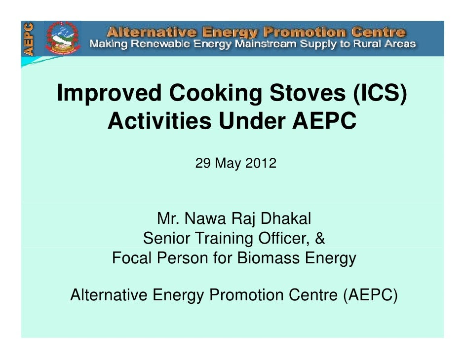 Improved Cooking Stoves (ICS)    Activities Under AEPC                 29 May 2012            Mr. Nawa Raj Dhakal         ...