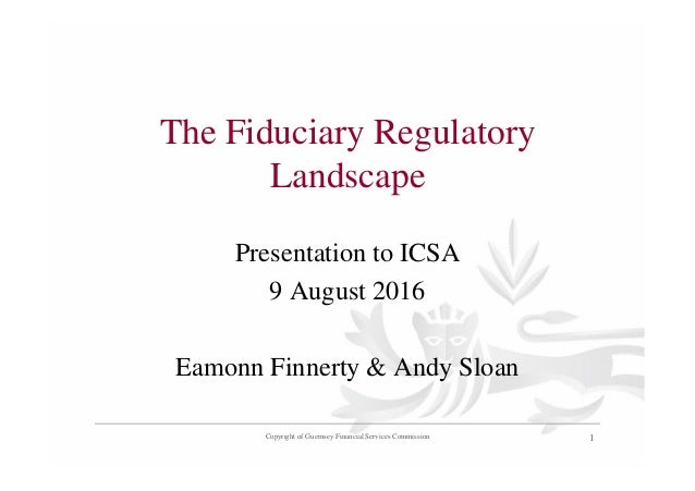 The Fiduciary Regulatory Landscape Presentation to ICSA 9 August 2016 Eamonn Finnerty & Andy Sloan Copyright of Guernsey F...