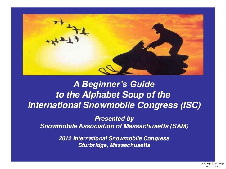 A Beginner's Guide       to the Alphabet Soup of theInternational Snowmobile Congress (ISC)                 Presented by  ...