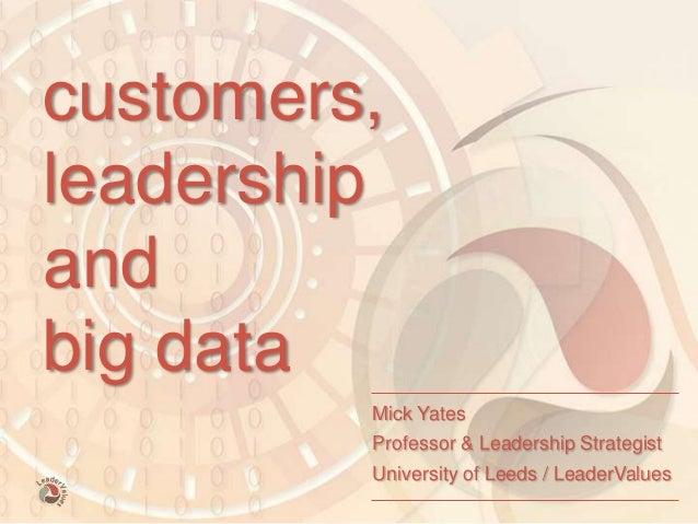 mick yates - 1 customers, leadership and big data Mick Yates Professor & Leadership Strategist University of Leeds / Leade...