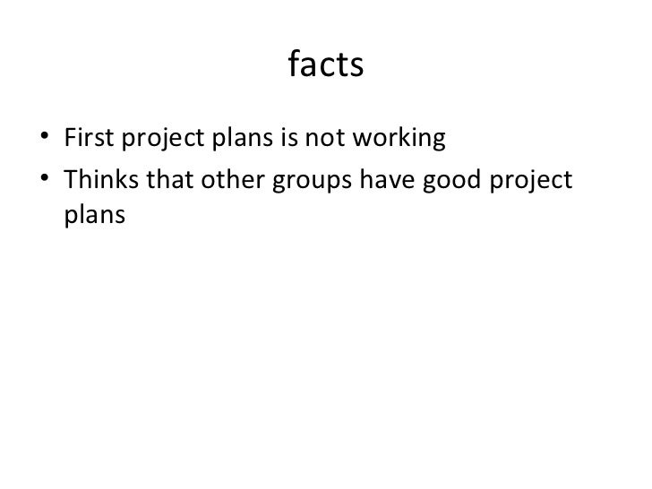 facts <ul><li>First project plans is not working </li></ul><ul><li>Thinks that other groups have good project plans </li><...