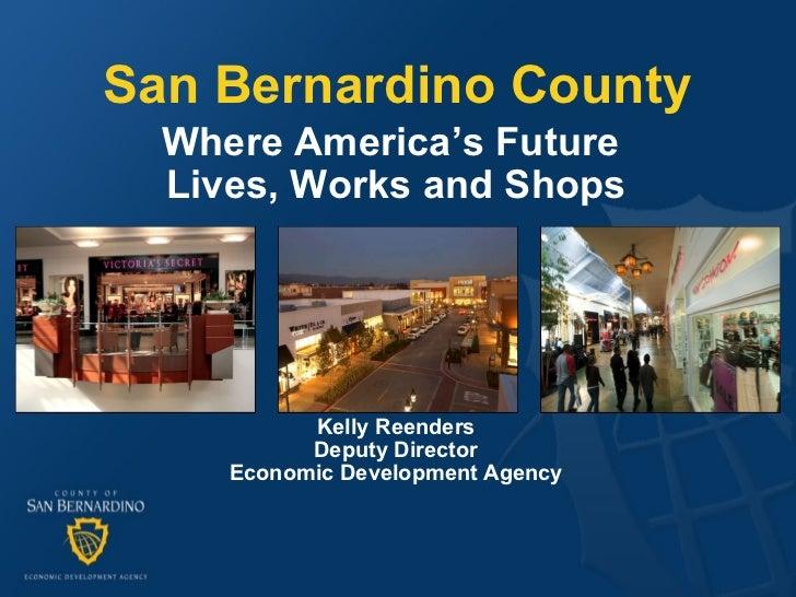 San Bernardino County Where America's Future  Lives, Works and Shops Kelly Reenders Deputy Director Economic Development A...