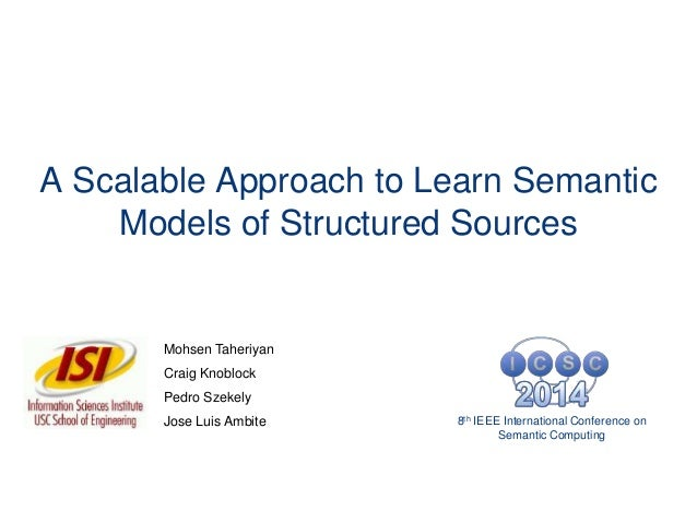 A Scalable Approach to Learn Semantic Models of Structured Sources Mohsen Taheriyan Craig Knoblock Pedro Szekely Jose Luis...