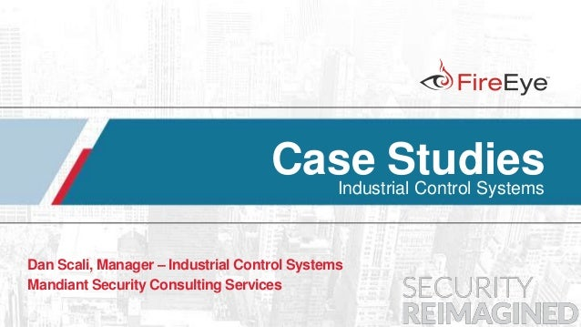 1 Copyright © 2014, FireEye, Inc. All rights reserved. Case StudiesIndustrial Control Systems Dan Scali, Manager – Industr...