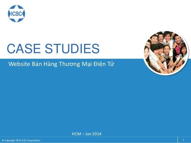CASE STUDIES HCM – Jan 2014 1© Copyright 2014 ICSC Corporation Website Bán Hàng Thương Mại Điện Tử