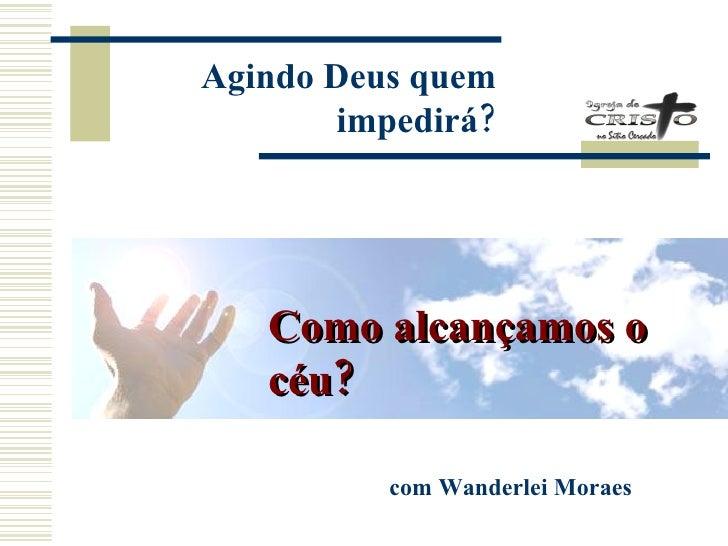 Como alcançamos o céu? com Wanderlei Moraes Agindo Deus quem impedirá ?