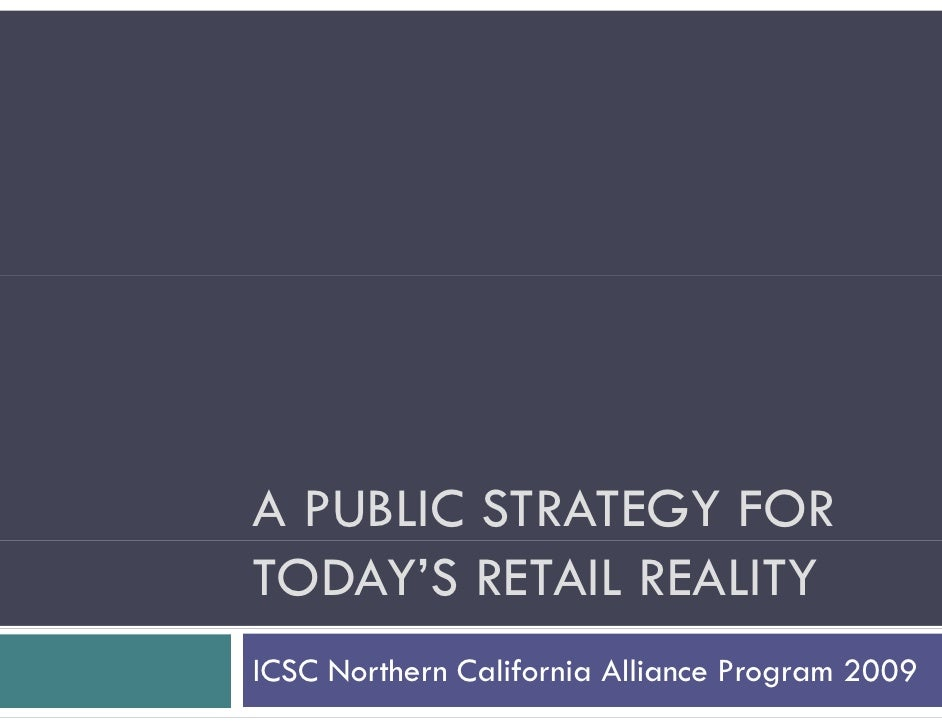 A PUBLIC STRATEGY FOR TODAY'S RETAIL REALITY ICSC Northern California Alliance Program 2009