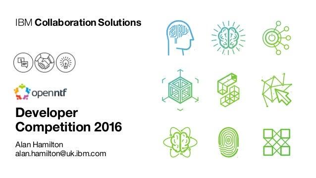 IBM CollaborationSolutions Alan Hamilton alan.hamilton@uk.ibm.com Developer Competition 2016