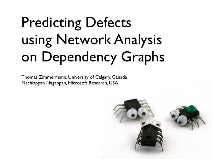 Predicting Defects using Network Analysis on Dependency Graphs Thomas Zimmermann, University of Calgary, Canada Nachiappan...
