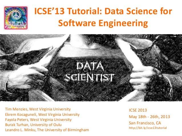 ICSE'13 Tutorial: Data Science for Software Engineering Tim Menzies, West Virginia University Ekrem Kocaguneli, West Virgi...