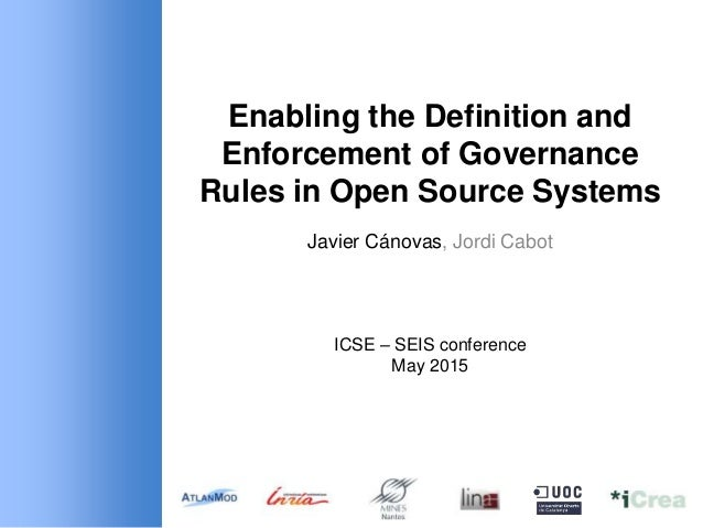 Enabling the Definition and Enforcement of Governance Rules in Open Source Systems Javier Cánovas, Jordi Cabot ICSE – SEIS...