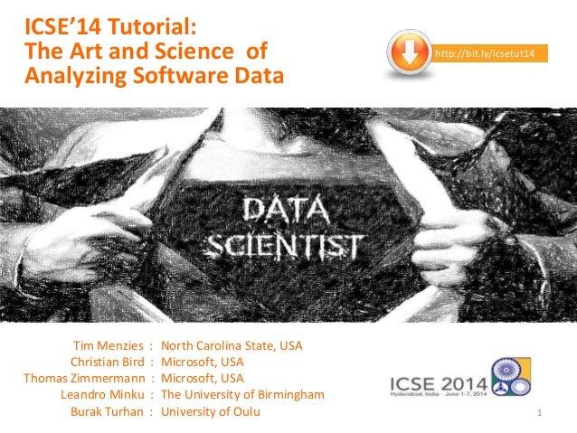 ICSE'14 Tutorial: The Art and Science of Analyzing Software Data Tim Menzies : North Carolina State, USA Christian Bird : ...