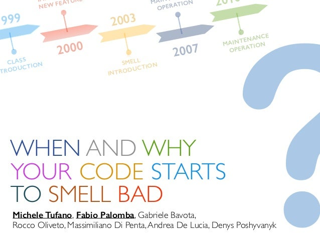 1999 2000 2003 2007 WHEN AND WHY YOUR CODE TO SMELL BAD STARTS Michele Tufano, Fabio Palomba, Gabriele Bavota, Rocco Olive...
