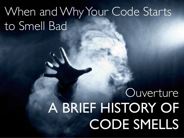 A BRIEF HISTORY OF CODE SMELLS Ouverture When and WhyYour Code Starts to Smell Bad