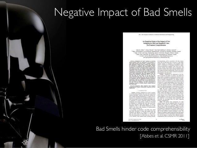 Negative Impact of Bad Smells [Abbes et al. CSMR 2011] Bad Smells hinder code comprehensibility