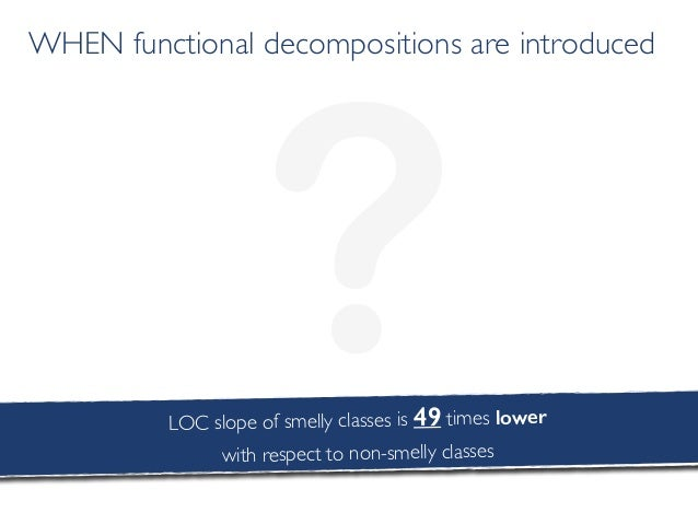 ? WHEN functional decompositions are introduced LOC slope of smelly classes is 49 times lower with respect to non-smelly c...