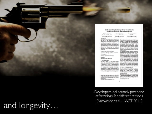 and longevity… [Arcoverde et al. - IWRT 2011] Developers deliberately postpone refactorings for different reasons