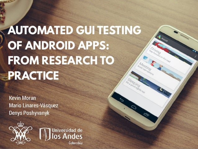 AUTOMATED GUI TESTING OF ANDROID APPS: FROM RESEARCH TO PRACTICE Kevin Moran Mario Linares-Vásquez Denys Poshyvanyk