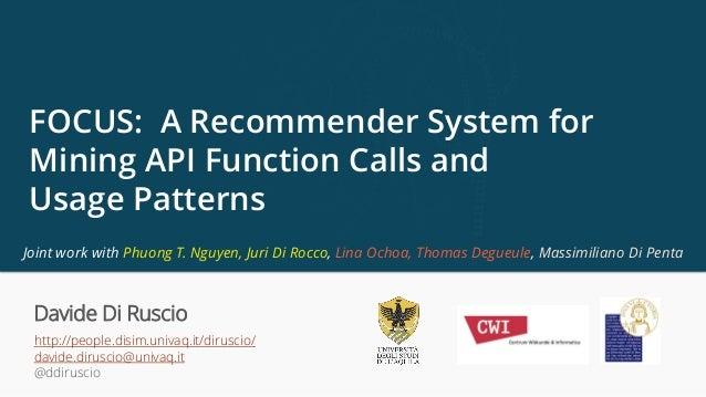 http://people.disim.univaq.it/diruscio/ davide.diruscio@univaq.it @ddiruscio FOCUS: A Recommender System for Mining API Fu...