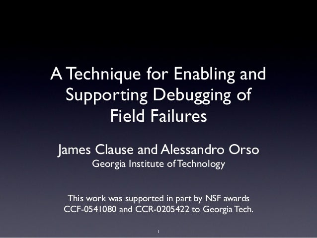 A Technique for Enabling andSupporting Debugging ofField FailuresJames Clause and Alessandro OrsoGeorgia Institute of Tech...