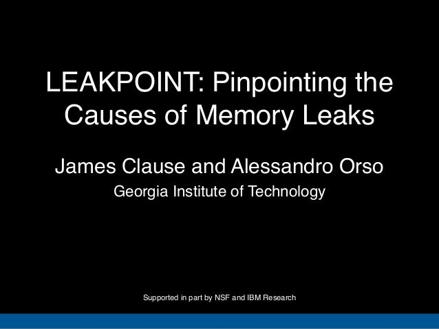 LEAKPOINT: Pinpointing theCauses of Memory LeaksGeorgia Institute of TechnologyJames Clause and Alessandro OrsoSupported i...