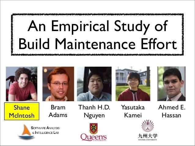 An Empirical Study of Build Maintenance Effort Ahmed E. Hassan Bram Adams Yasutaka Kamei Thanh H.D. Nguyen Shane McIntosh
