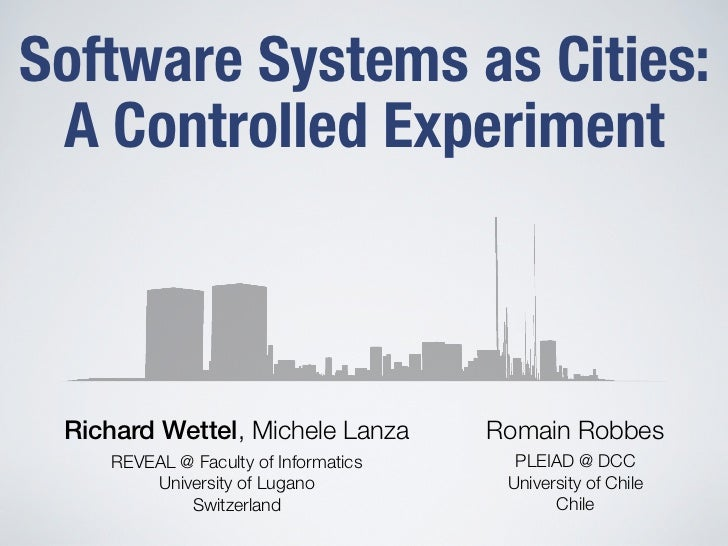 Software Systems as Cities: A Controlled Experiment Richard Wettel, Michele Lanza        Romain Robbes    REVEAL @ Faculty...
