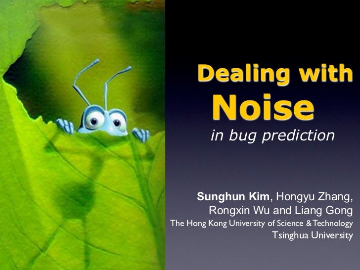 Dealing with          Noise          in bug prediction      Sunghun Kim, Hongyu Zhang,        Rongxin Wu and Liang GongThe...