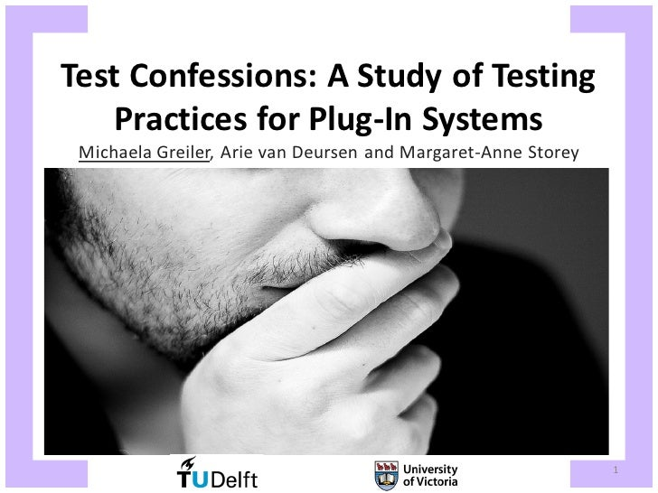 Test Confessions: A Study of Testing   Practices for Plug-In Systems Michaela Greiler, Arie van Deursen and Margaret-Anne ...