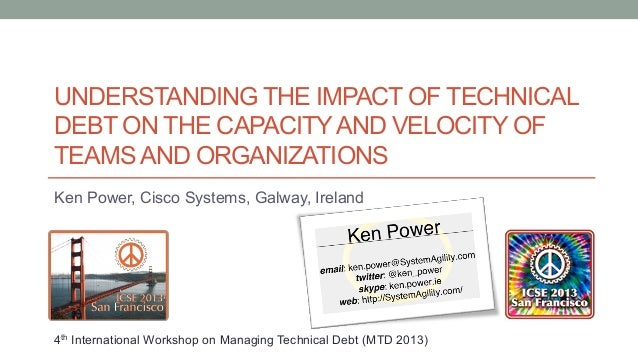 UNDERSTANDING THE IMPACT OF TECHNICALDEBT ON THE CAPACITYAND VELOCITY OFTEAMS AND ORGANIZATIONSKen Power, Cisco Systems, G...