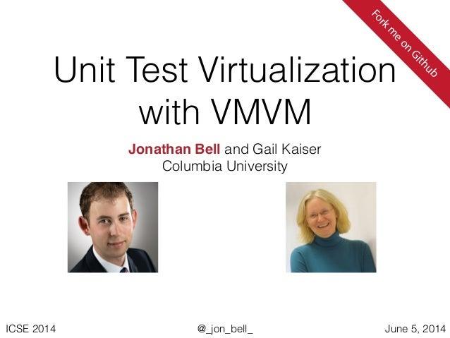@_jon_bell_ICSE 2014 June 5, 2014 Unit Test Virtualization with VMVM Jonathan Bell and Gail Kaiser Columbia University For...