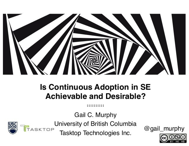 Is Continuous Adoption in SE Achievable and Desirable? Gail C. Murphy University of British Columbia Tasktop Technologie...