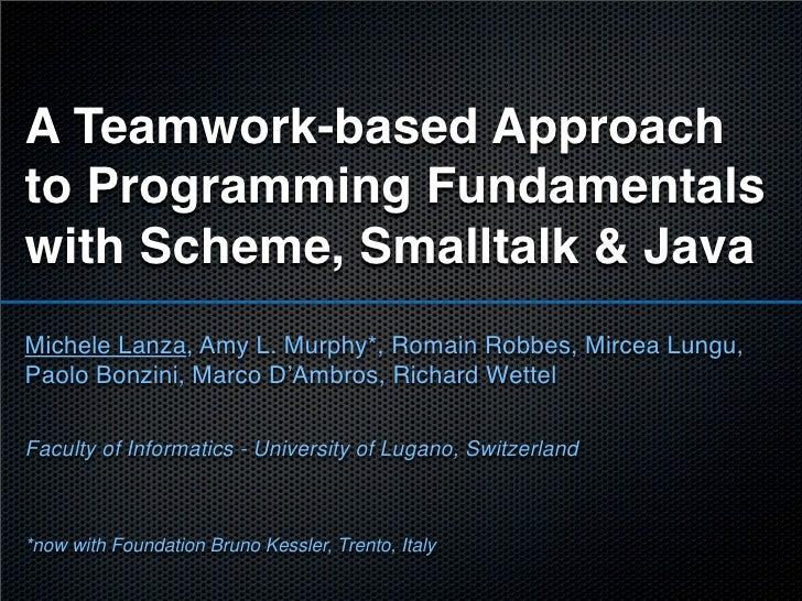 A Teamwork-based Approach to Programming Fundamentals with Scheme, Smalltalk & Java Michele Lanza, Amy L. Murphy*, Romain ...