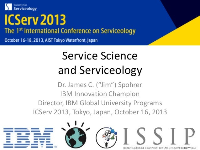 "Service Science and Serviceology Dr. James C. (""Jim"") Spohrer IBM Innovation Champion Director, IBM Global University Prog..."