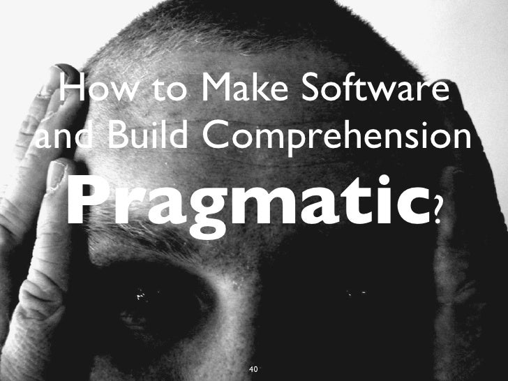 How to Make Softwareand Build Comprehension Pragmatic?           40           79