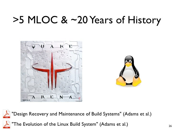 """>5 MLOC & ~20 Years of History""""Design Recovery and Maintenance of Build Systems"""" (Adams et al.)""""The Evolution of the Linux..."""