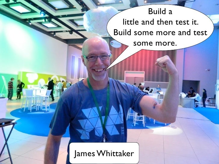 Build a           little and then test it.         Build some more and test               some more.James Whittaker