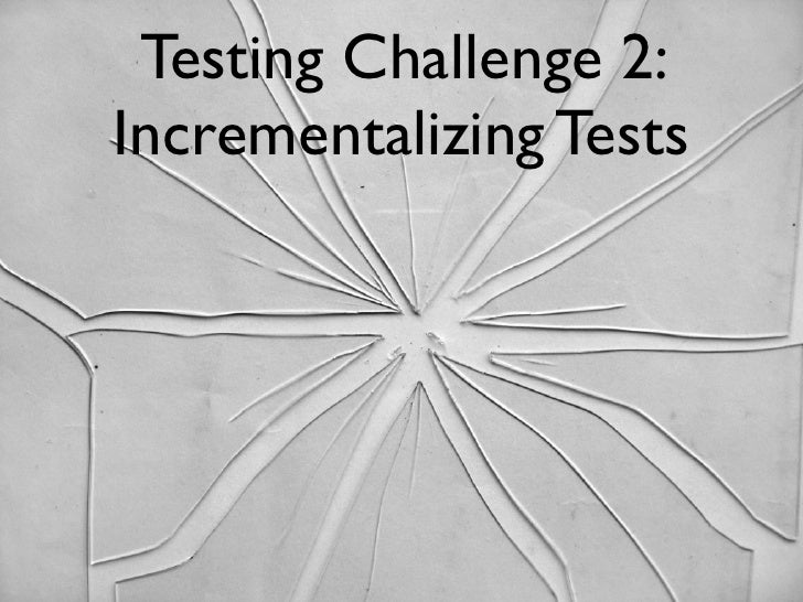 Testing Challenge 2:Incrementalizing Tests