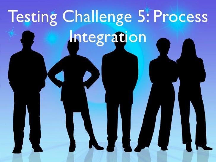 Testing Challenge 5: Process         Integration