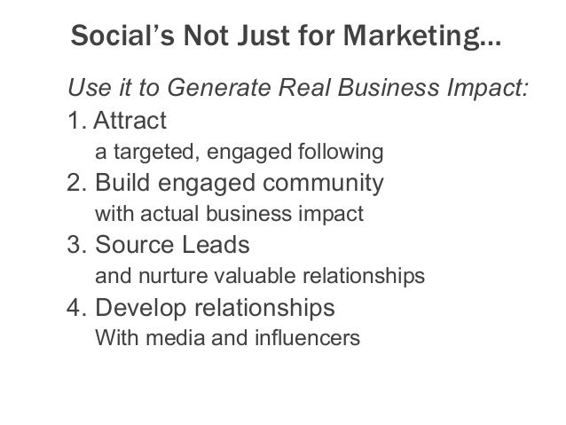Social's Not Just for Marketing… Use it to Generate Real Business Impact: 1.Attract a targeted, engaged following 2.Buil...