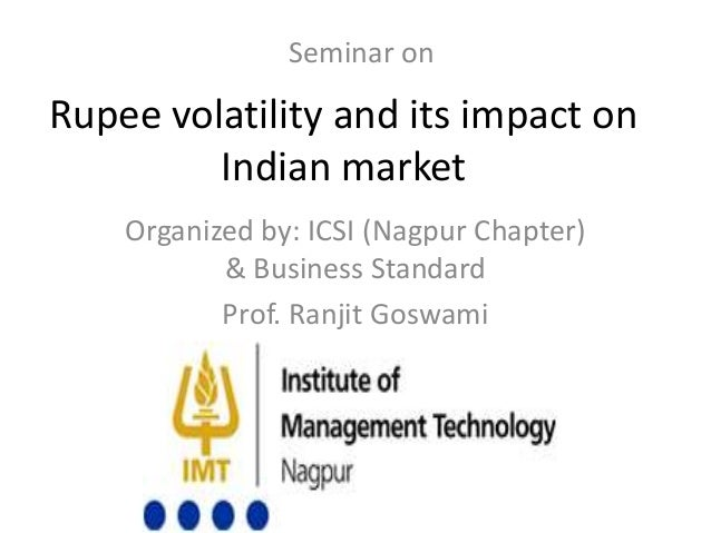 Rupee volatility and its impact on Indian market Organized by: ICSI (Nagpur Chapter) & Business Standard Prof. Ranjit Gosw...