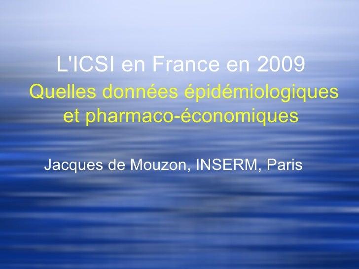 LICSI en France en 2009Quelles données épidémiologiques   et pharmaco-économiques Jacques de Mouzon, INSERM, Paris
