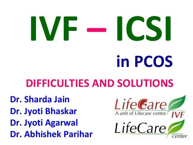 IVF – ICSI  in PCOS  DIFFICULTIES AND SOLUTIONS  Dr. Sharda Jain  Dr. Jyoti Bhaskar  Dr. Jyoti Agarwal  Dr. Abhishek Parih...